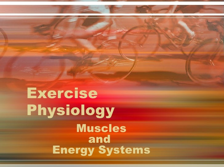 Exercise Physiology Muscles and  Energy Systems