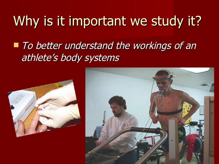 Why is it important we study it?  <ul><li>To better understand the workings of an athlete's body systems </li></ul>M. Tupp...