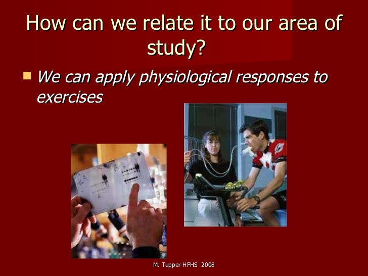 How can we relate it to our area of study?  <ul><li>We can apply physiological responses to exercises   </li></ul>M. Tuppe...