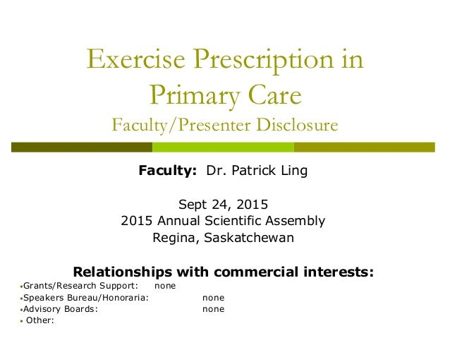 Exercise Prescription in Primary Care Faculty/Presenter Disclosure Faculty: Dr. Patrick Ling Sept 24, 2015 2015 Annual Sci...