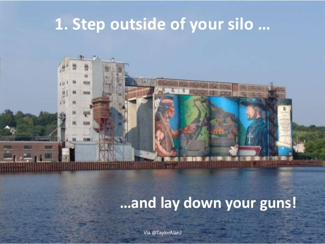 1. Step outside of your silo … Via @TaylorAlanJ …and lay down your guns!