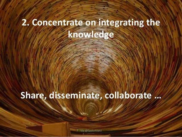 2. Concentrate on integrating the knowledge Share, disseminate, collaborate … Via @TaylorAlanJ