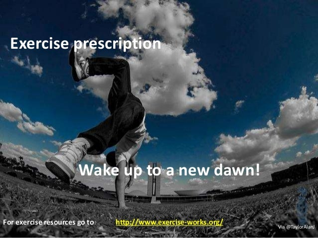 Exercise prescription Wake up to a new dawn! Via @TaylorAlanJ For exercise resources go to http://www.exercise-works.org/