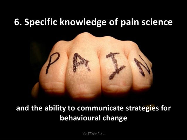 6. Specific knowledge of pain science and the ability to communicate strategies for behavioural change Via @TaylorAlanJ