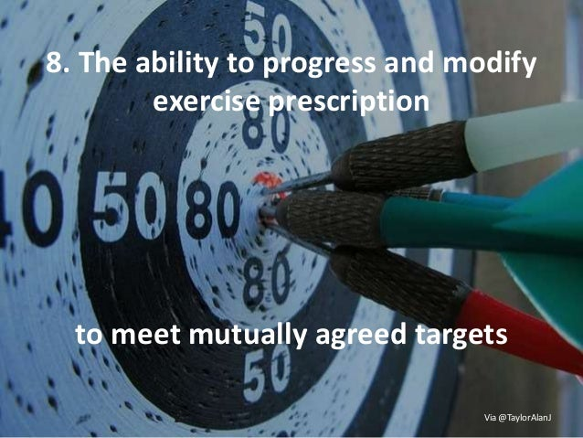 8. The ability to progress and modify exercise prescription to meet mutually agreed targets Via @TaylorAlanJ