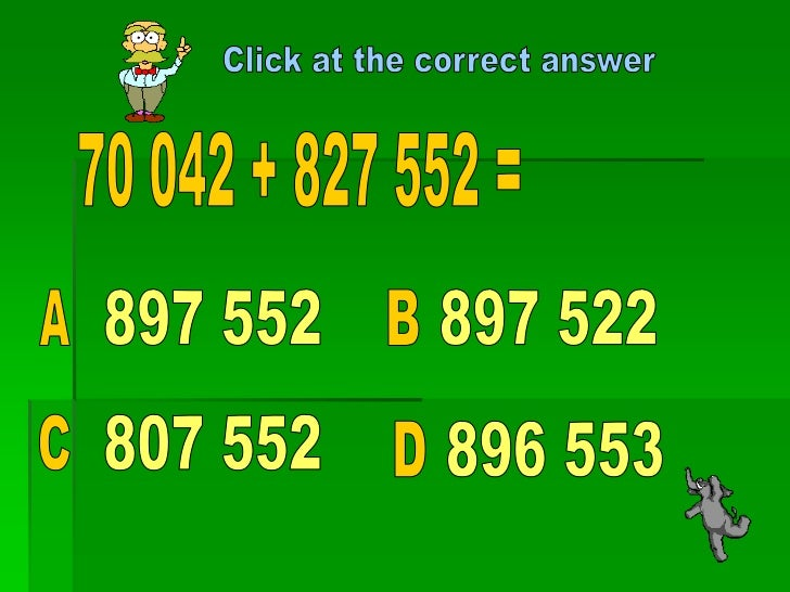 Click at the correct answer<br />70 042 + 827 552 =<br />897 552<br />897 522<br />A<br />B<br />807 552<br />C<br />896 5...
