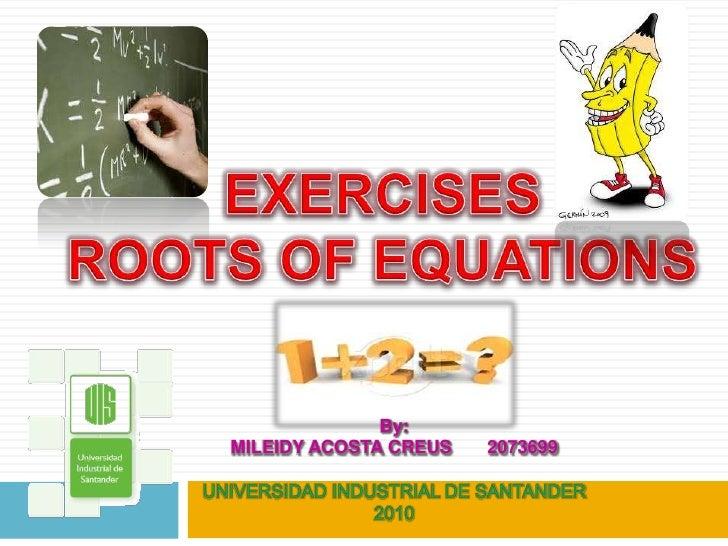 EXERCISES <br />ROOTS OF EQUATIONS <br />By:<br />MILEIDY ACOSTA CREUS       2073699<br />UNIVERSIDAD INDUSTRIAL DE SANTAN...
