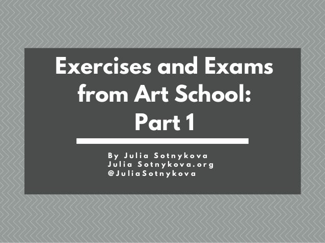 Exercises and Exams from Art School: Part 1 B y J u l i a S o t n y k o v a J u l i a S o t n y k o v a . o r g @ J u l i ...