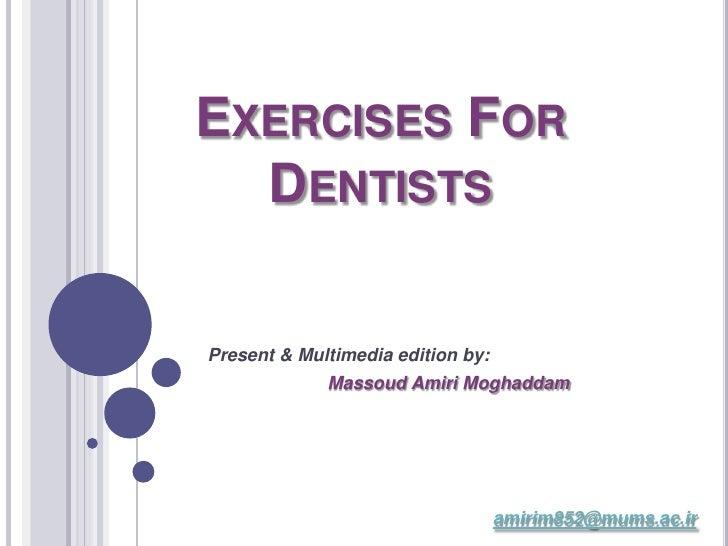 EXERCISES FOR   DENTISTS  Present & Multimedia edition by:              Massoud Amiri Moghaddam                           ...