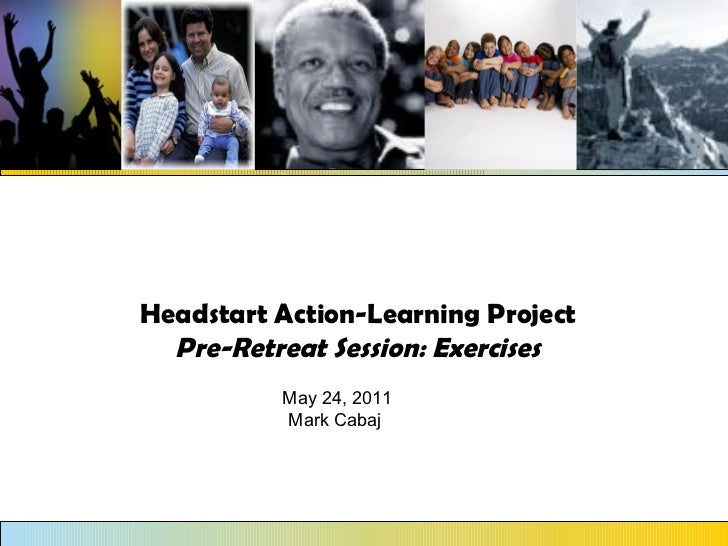 Headstart Action-Learning Project Pre-Retreat Session: Exercises May 24, 2011 Mark Cabaj