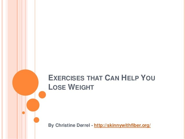 EXERCISES THAT CAN HELP YOU LOSE WEIGHT By Christine Derrel - http://skinnywithfiber.org/