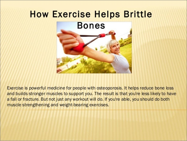 How Exercise Helps Brittle Bones  Exercise is powerful medicine for people with osteoporosis. It helps reduce bone loss an...