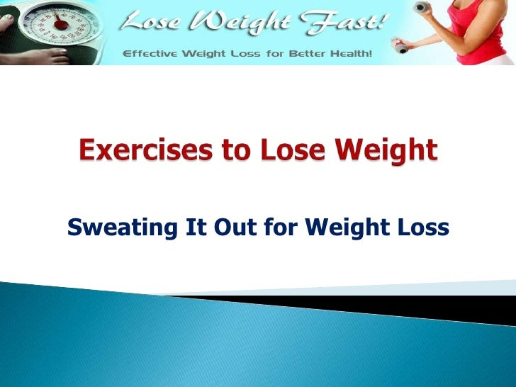 Exercises to Lose Weight<br />Sweating It Out for Weight Loss<br />