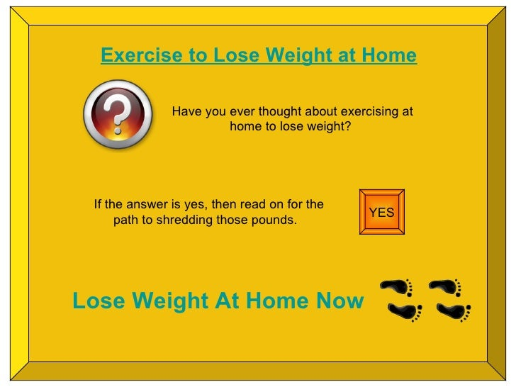 Exercise to Lose Weight at Home Have you ever thought about exercising at home to lose weight?  YES If the answer is yes, ...