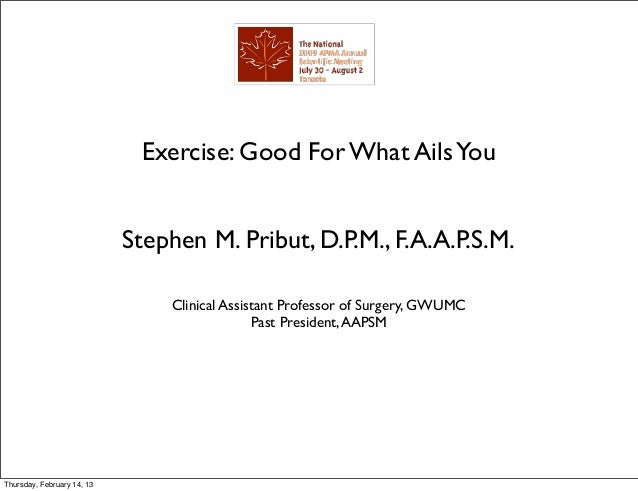 Exercise: Good For What Ails You                            Stephen M. Pribut, D.P.M., F.A.A.P.S.M.                       ...
