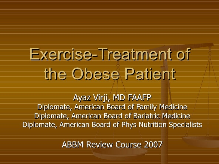 Exercise-Treatment of the Obese Patient Ayaz Virji, MD FAAFP Diplomate, American Board of Family Medicine Diplomate, Ameri...