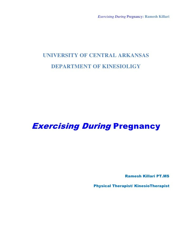 Exercising During Pregnancy: Ramesh Killari       UNIVERSITY OF CENTRAL ARKANSAS     DEPARTMENT OF KINESIOLIGY     Exercis...