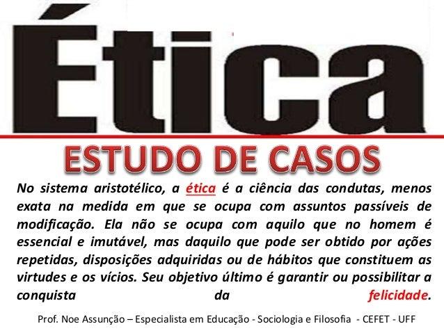 Prof. Noe Assunção – Especialista em Educação - Sociologia e Filosofia - CEFET - UFF No sistema aristotélico, a ética é a ...