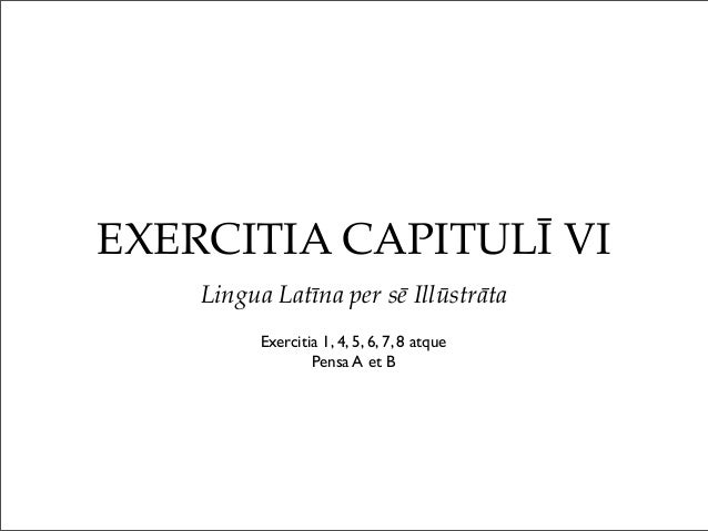 EXERCITIA CAPITULĪ VI Lingua Latīna per sē Illūstrāta Exercitia 1, 4, 5, 6, 7, 8 atque Pensa A et B