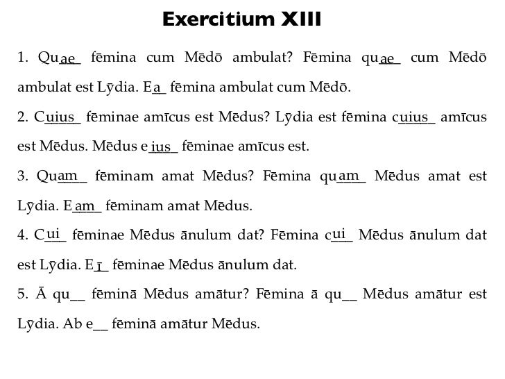 Exercitium XIII1. Qu___ fēmina cum Mēdō ambulat? Fēmina qu___ cum Mēdō     ae                                    ae       ...