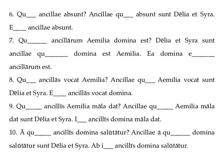 6. Qu___ ancillae absunt? Ancillae qu___ absunt sunt Dēlia et Syra.E____ ancillae absunt.7. Qu______ ancillārum Aemilia do...