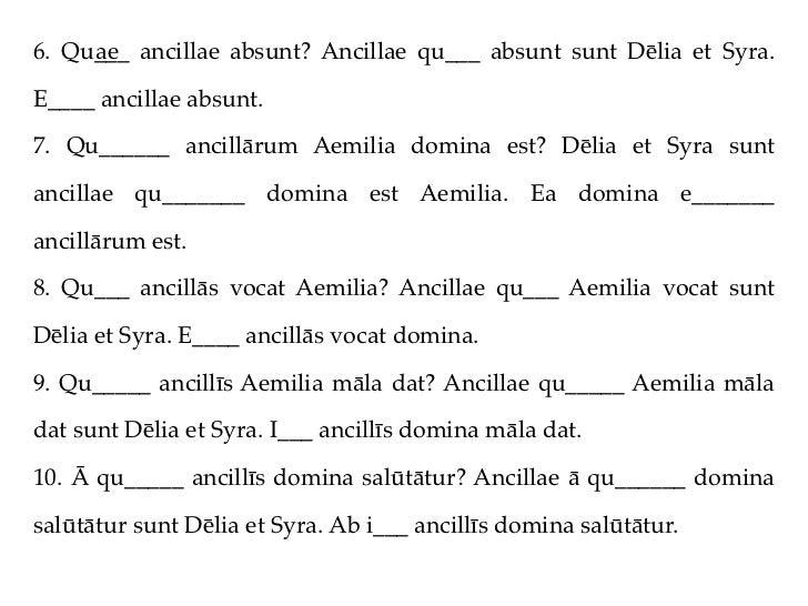 6. Qu___ ancillae absunt? Ancillae qu___ absunt sunt Dēlia et Syra.     aeE____ ancillae absunt.7. Qu______ ancillārum Aem...