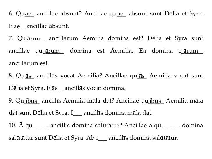 6. Qu___ ancillae absunt? Ancillae qu___ absunt sunt Dēlia et Syra.     ae                              aeE____ ancillae a...