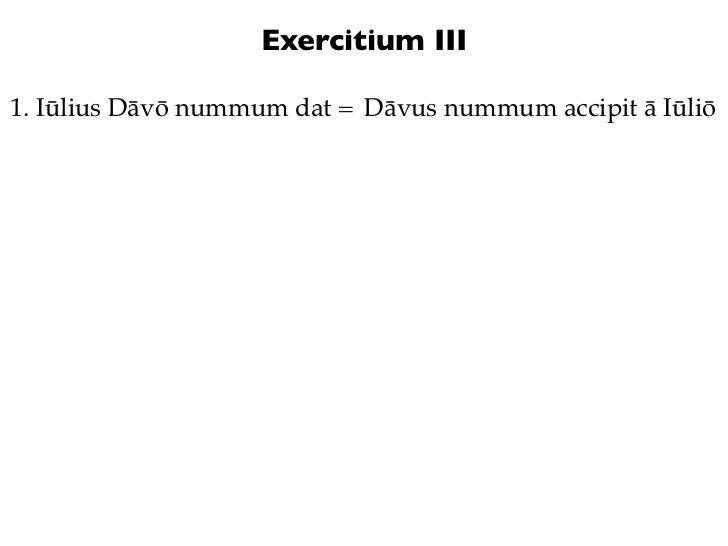 Exercitium III1. Iūlius Dāvō nummum dat = Dāvus nummum accipit ā Iūliō