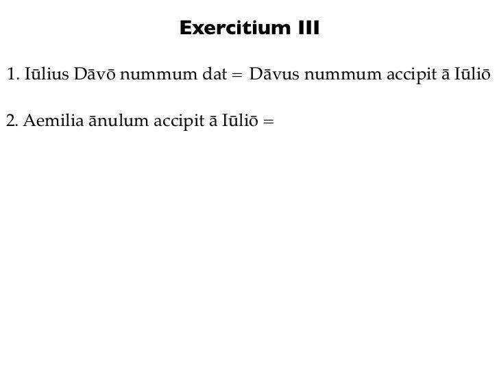 Exercitium III1. Iūlius Dāvō nummum dat = Dāvus nummum accipit ā Iūliō2. Aemilia ānulum accipit ā Iūliō =