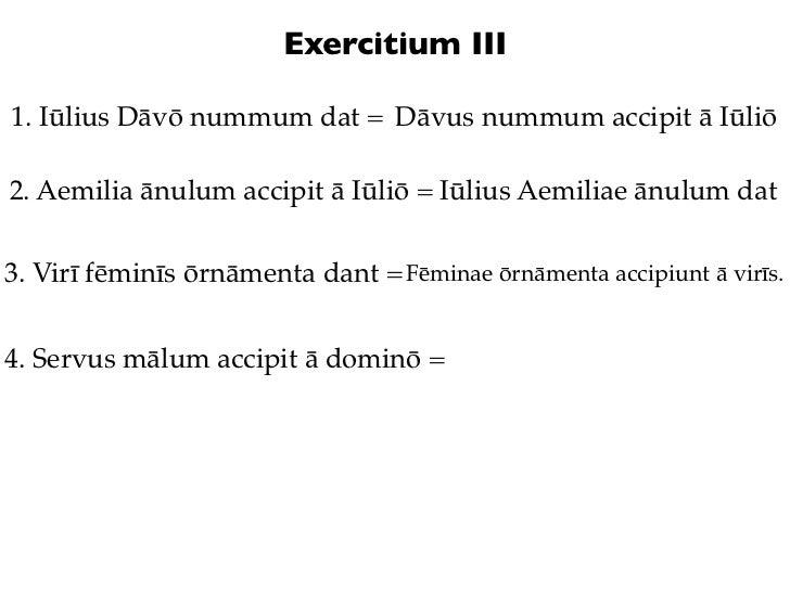 Exercitium III1. Iūlius Dāvō nummum dat = Dāvus nummum accipit ā Iūliō2. Aemilia ānulum accipit ā Iūliō = Iūlius Aemiliae ...