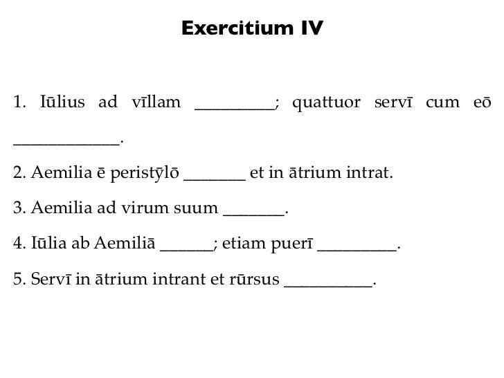 Exercitium IV1. Iūlius ad vīllam _________; quattuor servī cum eō____________.2. Aemilia ē peristȳlō _______ et in ātrium ...