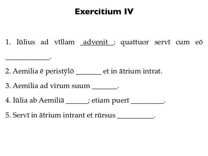 Exercitium IV1. Iūlius ad vīllam _________; quattuor servī cum eō                     advenit____________.2. Aemilia ē per...