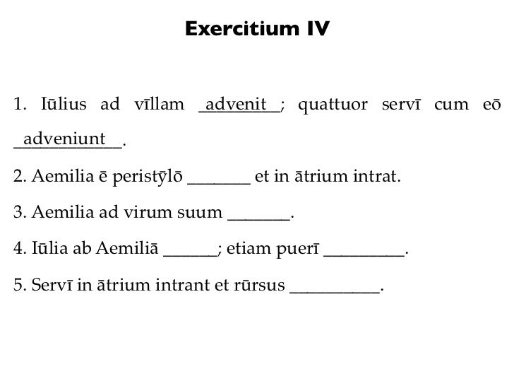 Exercitium IV1. Iūlius ad vīllam _________; quattuor servī cum eō                     advenit adveniunt____________.2. Aem...