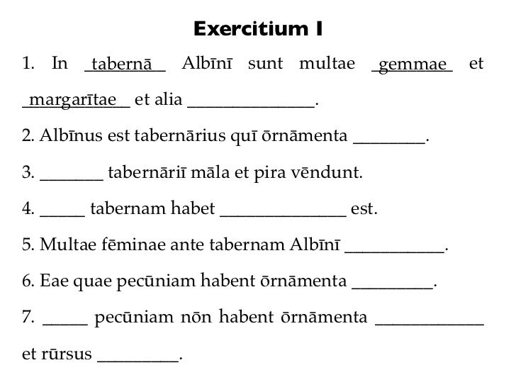 Exercitium I1. In _________ Albīnī sunt multae _________ et       tabernā                      gemmae margarītae__________...
