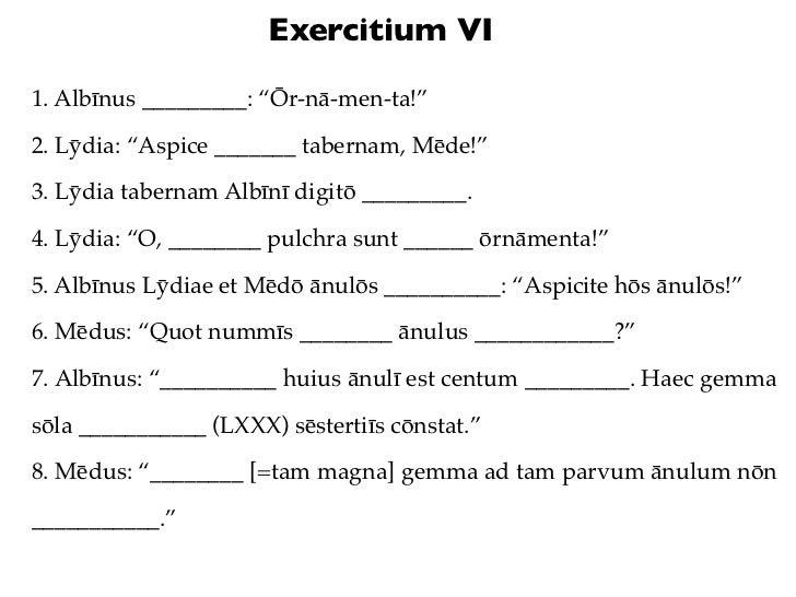 """Exercitium VI1. Albīnus _________: """"Ōr-nā-men-ta!""""2. Lȳdia: """"Aspice _______ tabernam, Mēde!""""3. Lȳdia tabernam Albīnī digit..."""