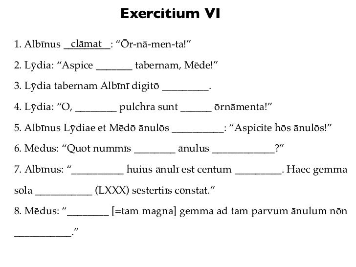"Exercitium VI            clāmat1. Albīnus _________: ""Ōr-nā-men-ta!""2. Lȳdia: ""Aspice _______ tabernam, Mēde!""3. Lȳdia tab..."