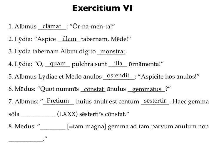 """Exercitium VI            clāmat1. Albīnus _________: """"Ōr-nā-men-ta!""""                   illam2. Lȳdia: """"Aspice _______ tabe..."""