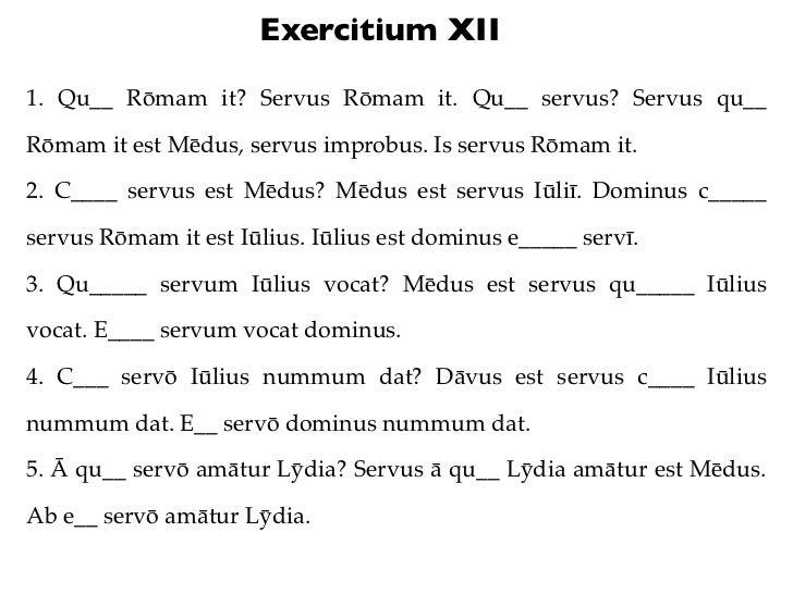 Exercitium XII1. Qu__ Rōmam it? Servus Rōmam it. Qu__ servus? Servus qu__Rōmam it est Mēdus, servus improbus. Is servus Rō...