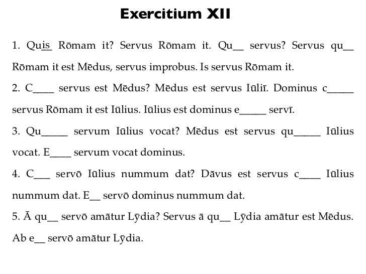 Exercitium XII     is1. Qu__ Rōmam it? Servus Rōmam it. Qu__ servus? Servus qu__Rōmam it est Mēdus, servus improbus. Is se...