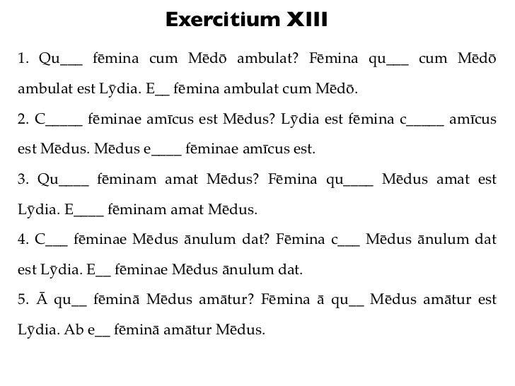 Exercitium XIII1. Qu___ fēmina cum Mēdō ambulat? Fēmina qu___ cum Mēdōambulat est Lȳdia. E__ fēmina ambulat cum Mēdō.2. C_...