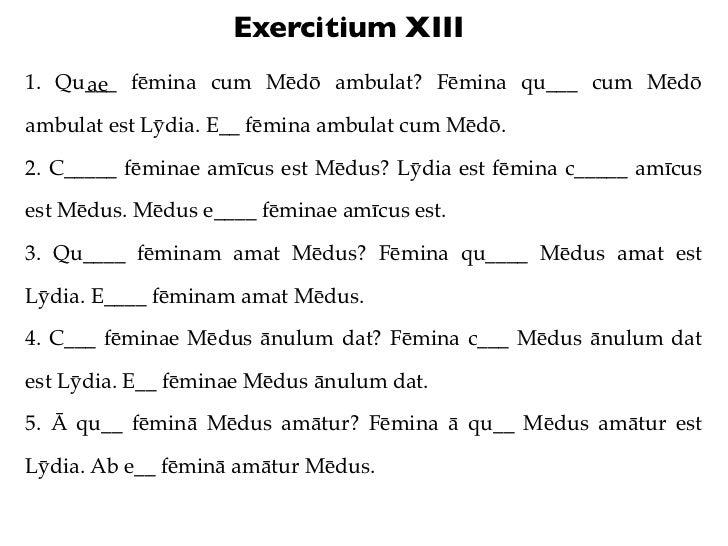 Exercitium XIII1. Qu___ fēmina cum Mēdō ambulat? Fēmina qu___ cum Mēdō     aeambulat est Lȳdia. E__ fēmina ambulat cum Mēd...