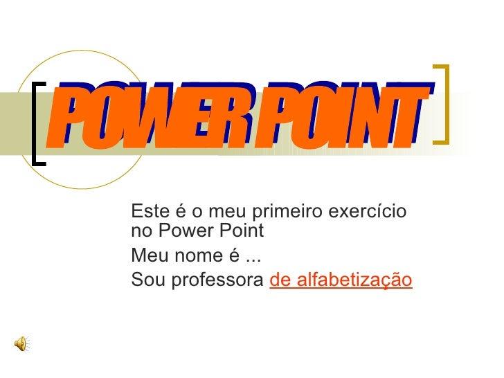 Este é o meu primeiro exercício no Power Point Meu nome é ... Sou professora  de alfabetização POWER POINT