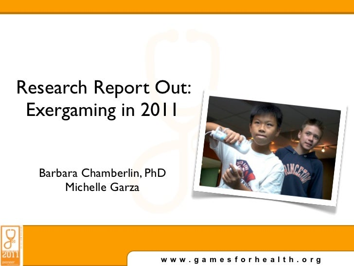 Research Report Out: Exergaming in 2011  Barbara Chamberlin, PhD       Michelle Garza                        www.gamesforh...
