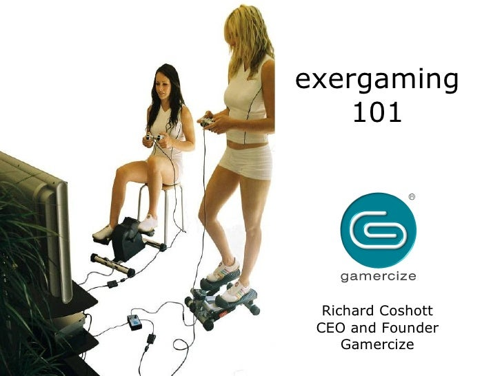 exergaming 101 Richard Coshott CEO and Founder Gamercize