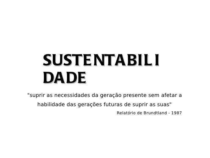 """SUSTE NTA BIL I     DA DE""""suprir as necessidades da geração presente sem afetar a   habilidade das gerações futuras de sup..."""