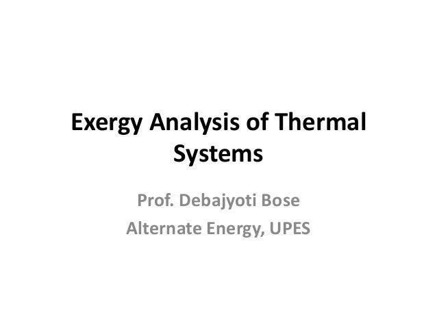 Exergy Analysis of Thermal Systems Prof. Debajyoti Bose Alternate Energy, UPES