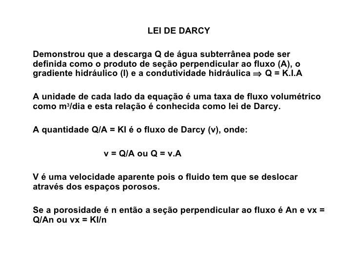 LEI DE DARCY Demonstrou que a descarga Q de água subterrânea pode ser definida como o produto de seção perpendicular ao fl...