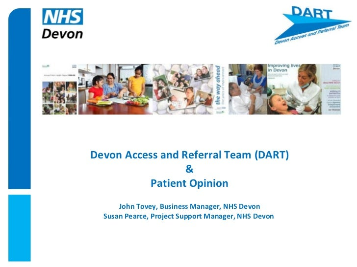 Devon Access and Referral Team (DART) & Patient Opinion John Tovey, Business Manager, NHS Devon Susan Pearce, Project Supp...