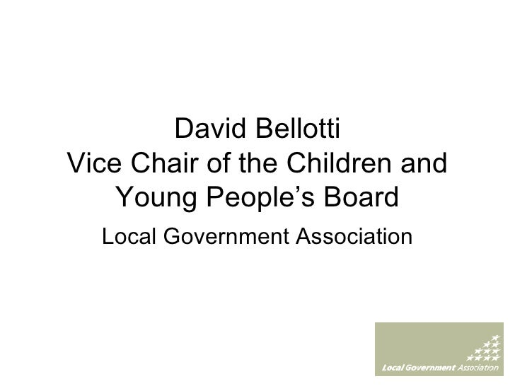David Bellotti Vice Chair of the Children and Young People's Board Local Government Association