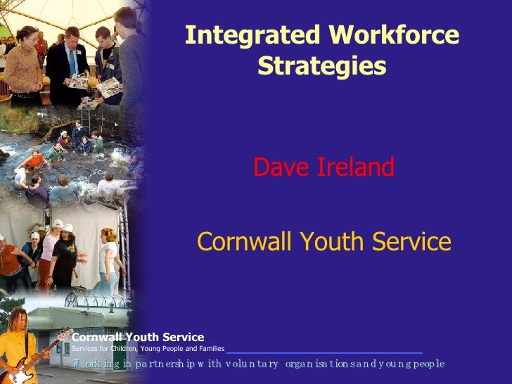 Integrated Workforce Strategies <ul><li>Dave Ireland </li></ul><ul><li>Cornwall Youth Service </li></ul>